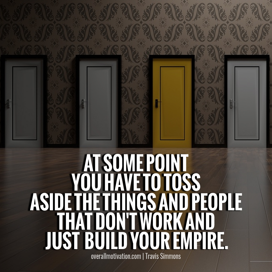 At some point you have to toss aside the things and people that dont work and JUST BUILD YOUR EMPIRE building an empire quotes