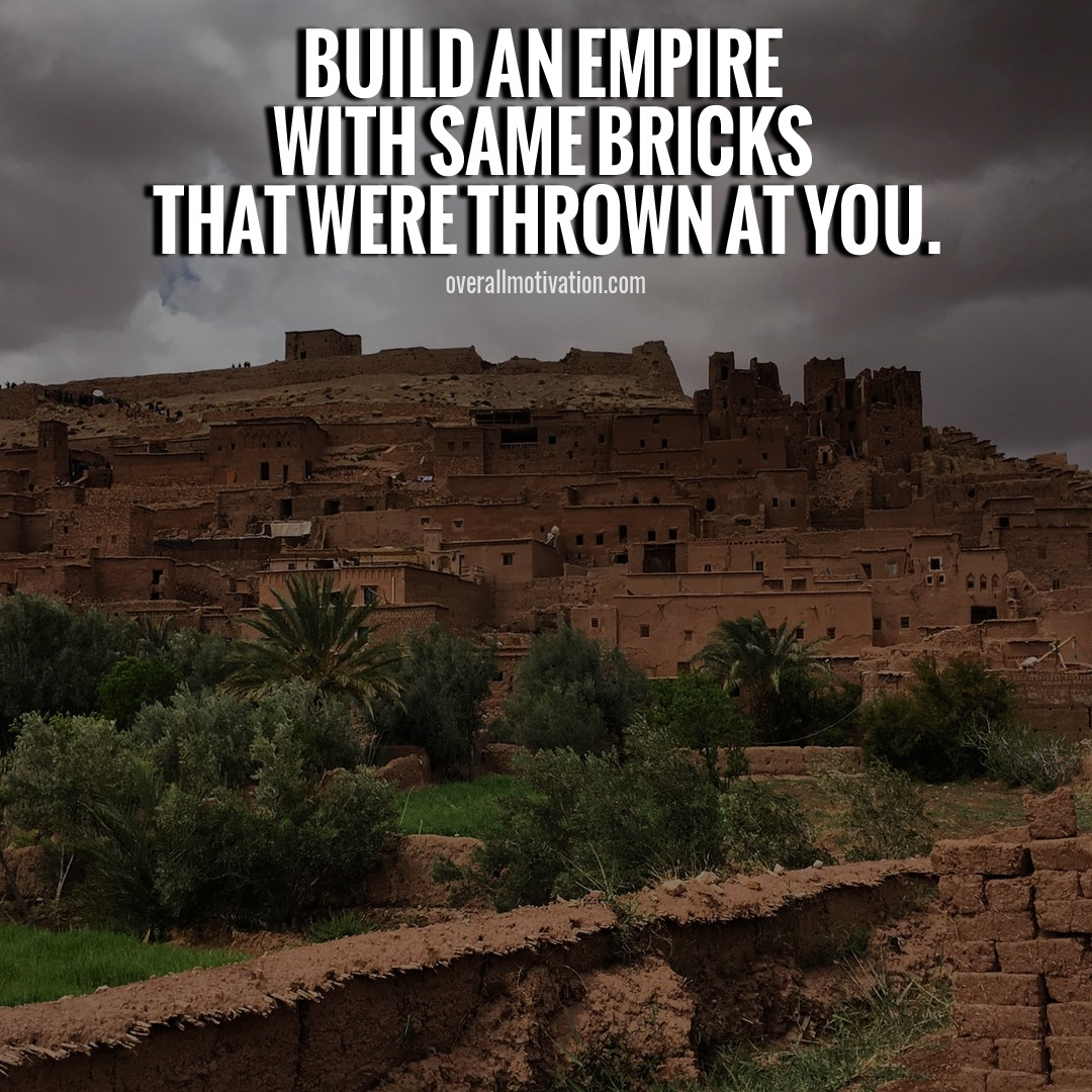 Build an empire with same bricks that were thrown at you
