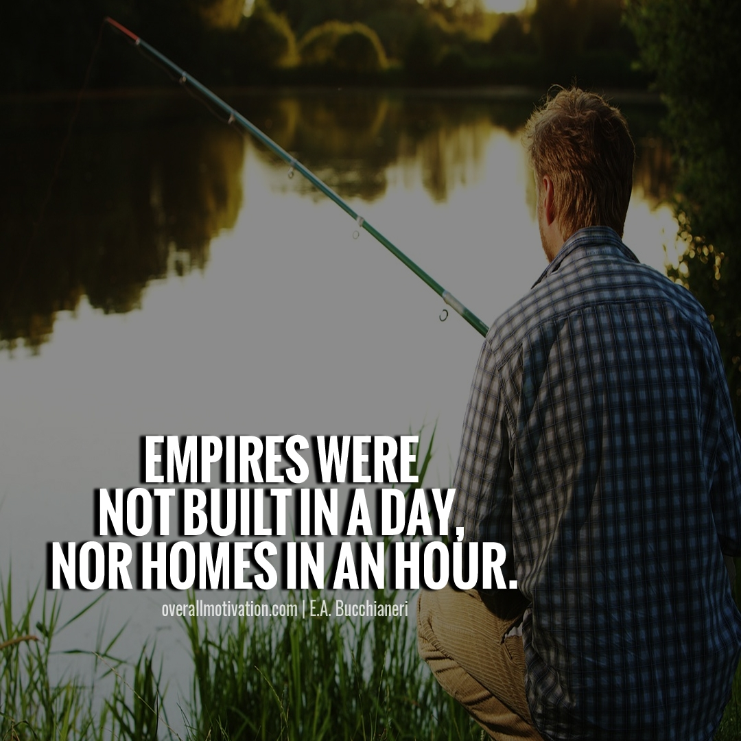 Empires were not built in a day nor homes in an hour