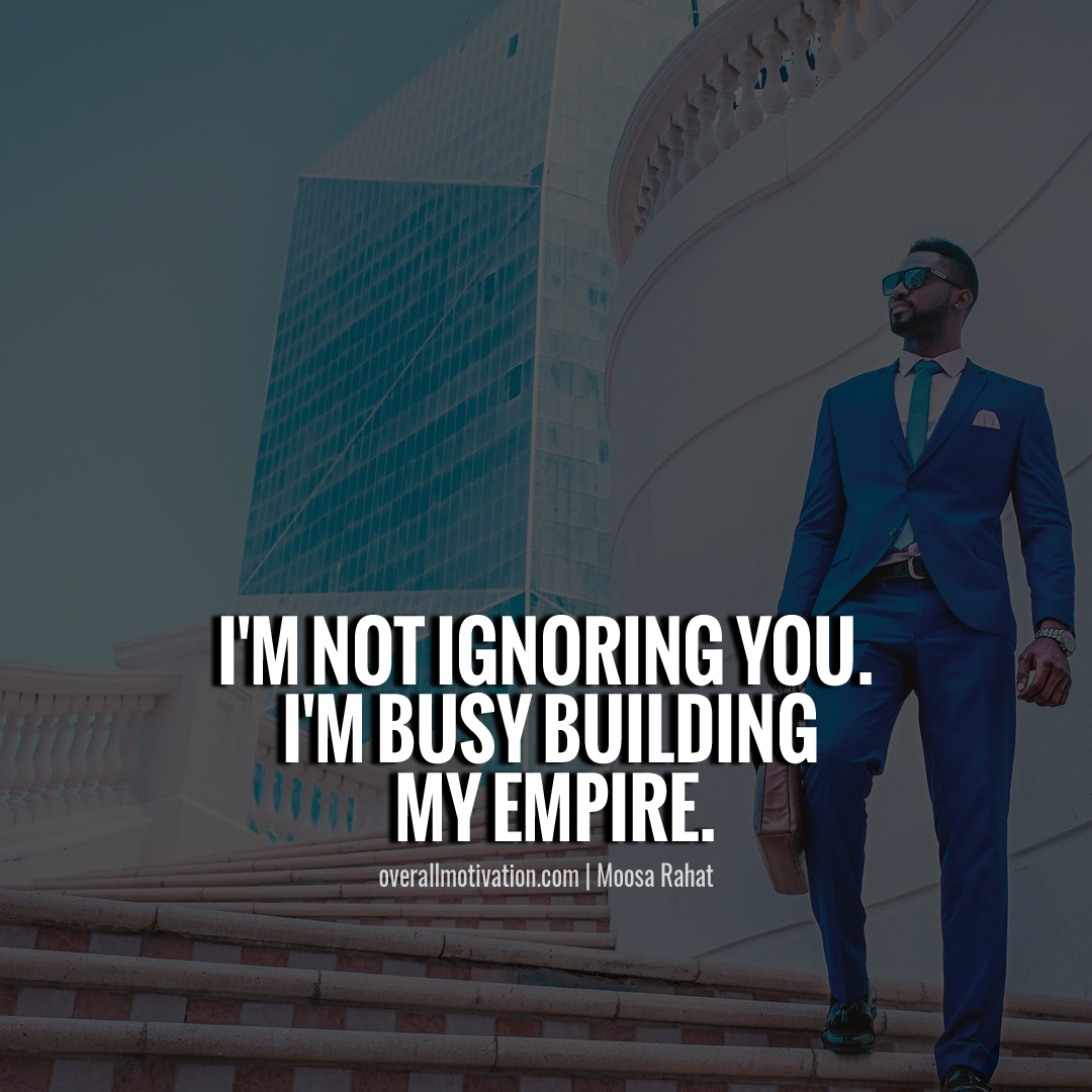 I m not ignoring you I m busy building my empire