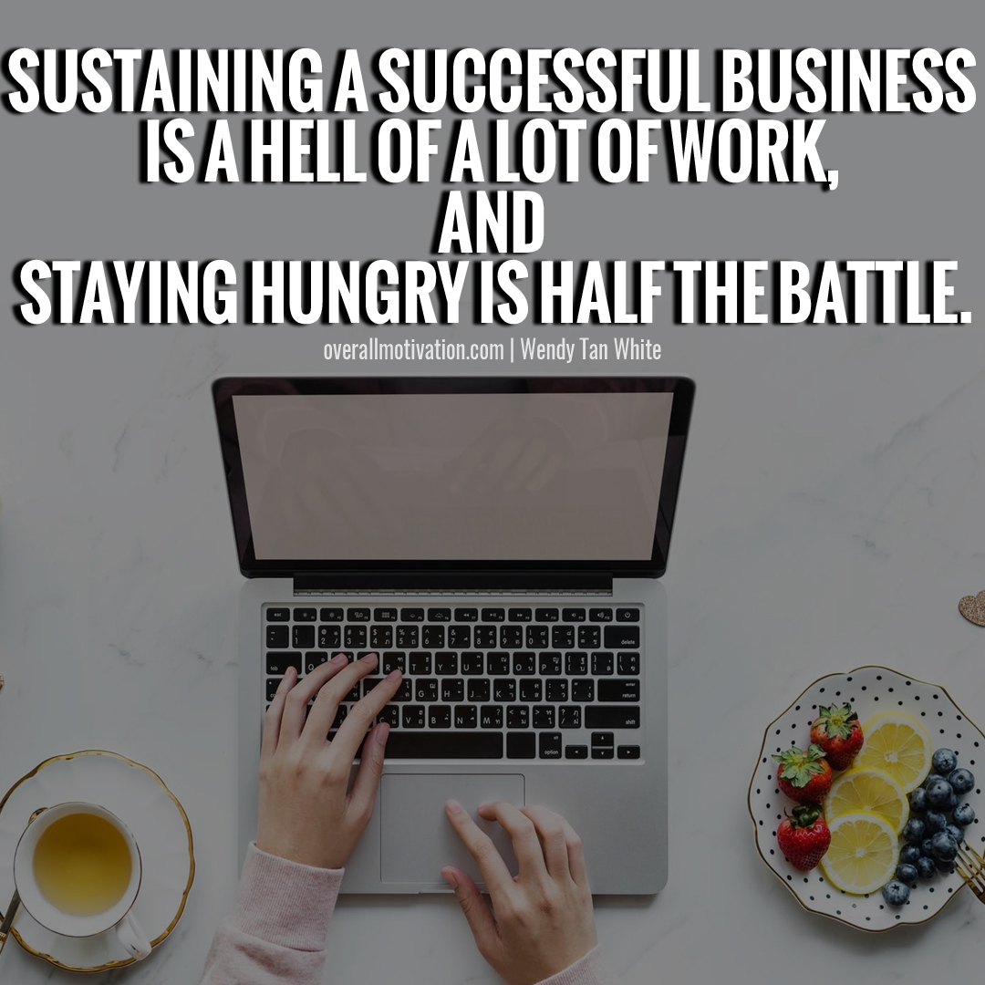 Sustaining a successful business is a hell of a lot of work and staying hungry is half the battle building an empire quotes
