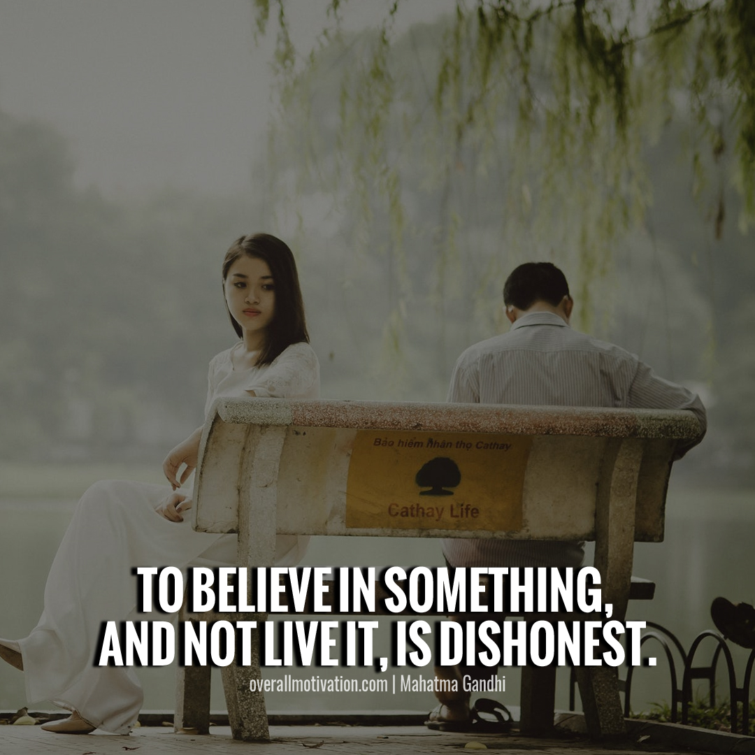 To believe in something, and not live it, is dishonest