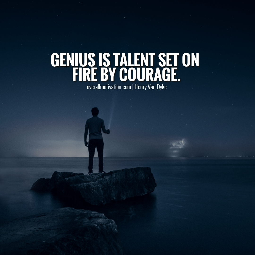 genius is talent set on fire by courage