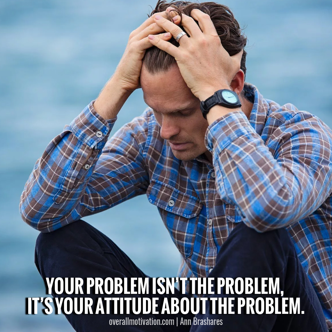 its your attitude about the problem