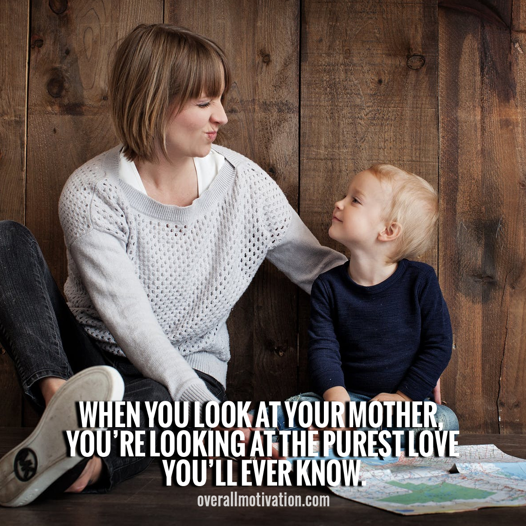 when you look at your mother